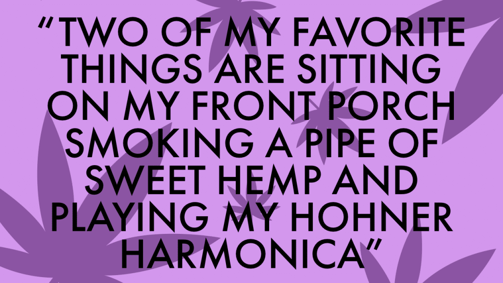 "Cannabis Quote Game, ""Two of my favorite things are sitting on my front porch smoking a pipe of sweet hemp and playing my Hohner harmonica."