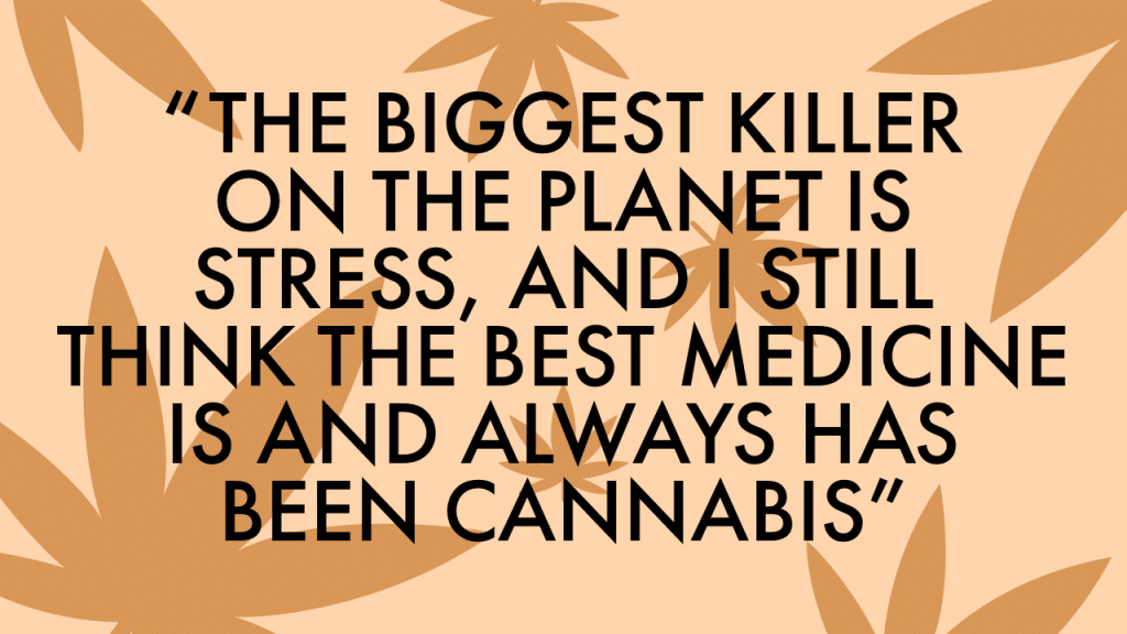 """The biggest killer on the planet is stress, and I still think the best medicine is and always has been cannabis."""