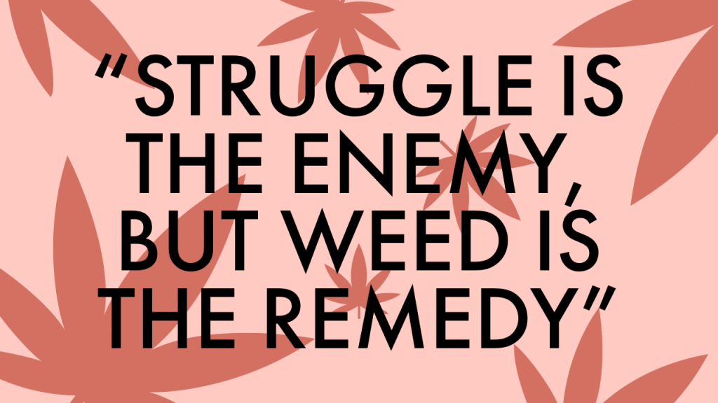 """Struggle is the enemy, but weed is the remedy."""
